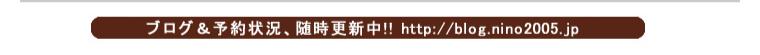 ブログ&予約状況、随時更新中。アドレスhttp://blog.nino2005.jp